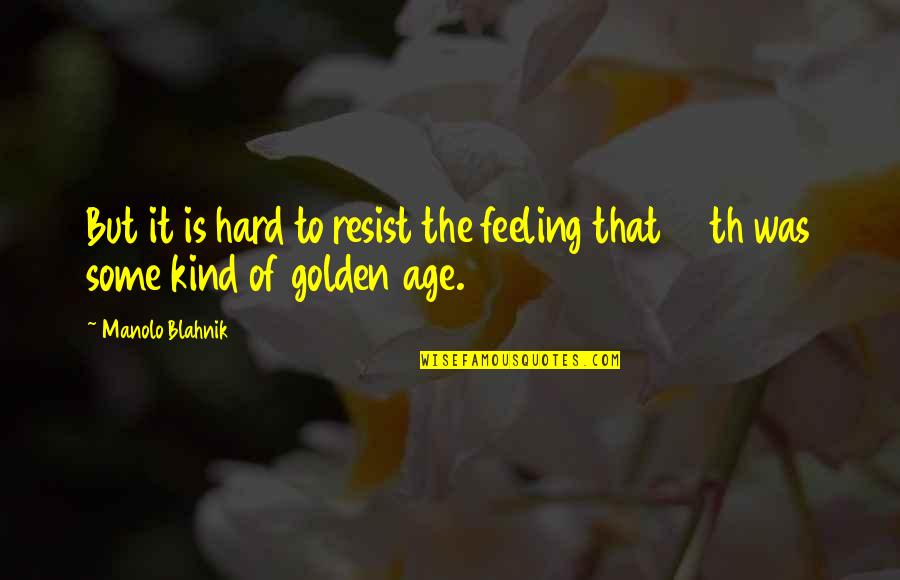 Blahnik Quotes By Manolo Blahnik: But it is hard to resist the feeling