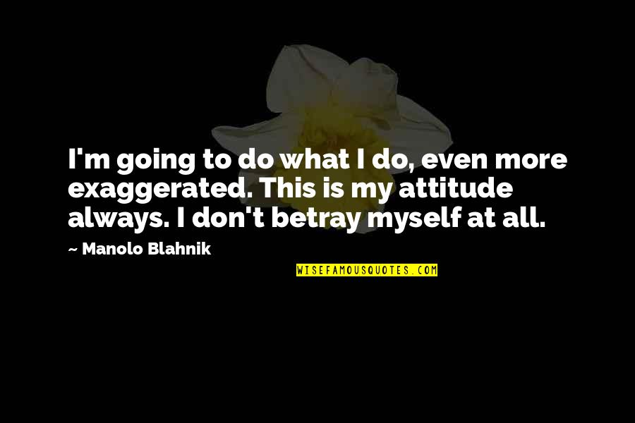 Blahnik Quotes By Manolo Blahnik: I'm going to do what I do, even