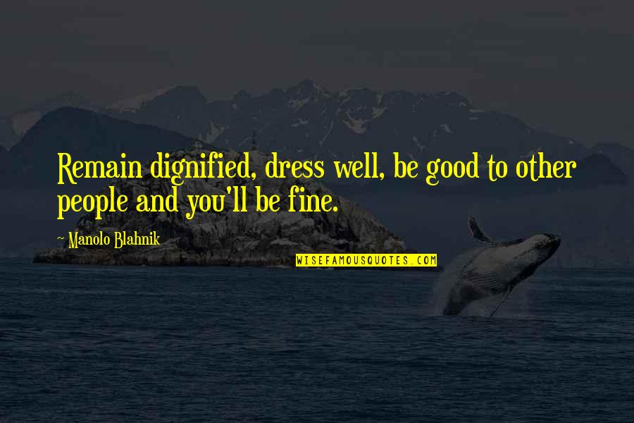Blahnik Quotes By Manolo Blahnik: Remain dignified, dress well, be good to other
