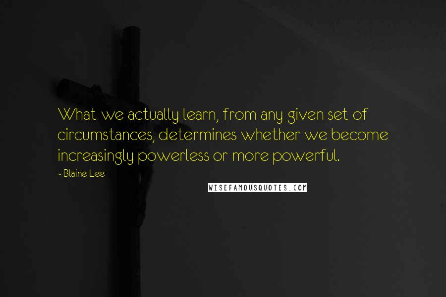 Blaine Lee quotes: What we actually learn, from any given set of circumstances, determines whether we become increasingly powerless or more powerful.