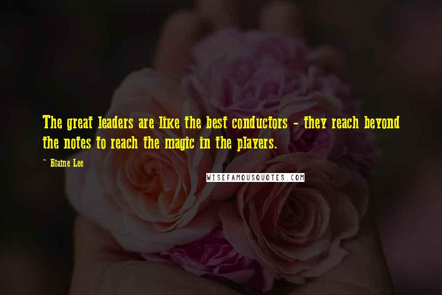 Blaine Lee quotes: The great leaders are like the best conductors - they reach beyond the notes to reach the magic in the players.