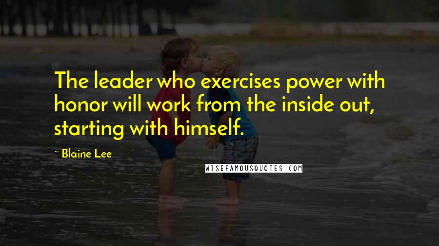 Blaine Lee quotes: The leader who exercises power with honor will work from the inside out, starting with himself.