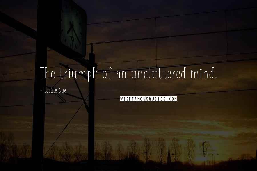 Blaine Nye quotes: The triumph of an uncluttered mind.
