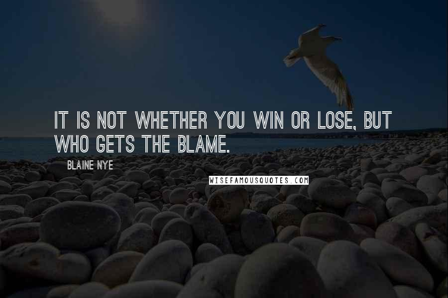 Blaine Nye quotes: It is not whether you win or lose, but who gets the blame.