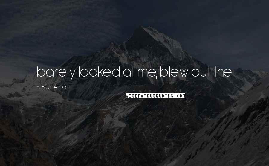 Blair Amour quotes: barely looked at me, blew out the
