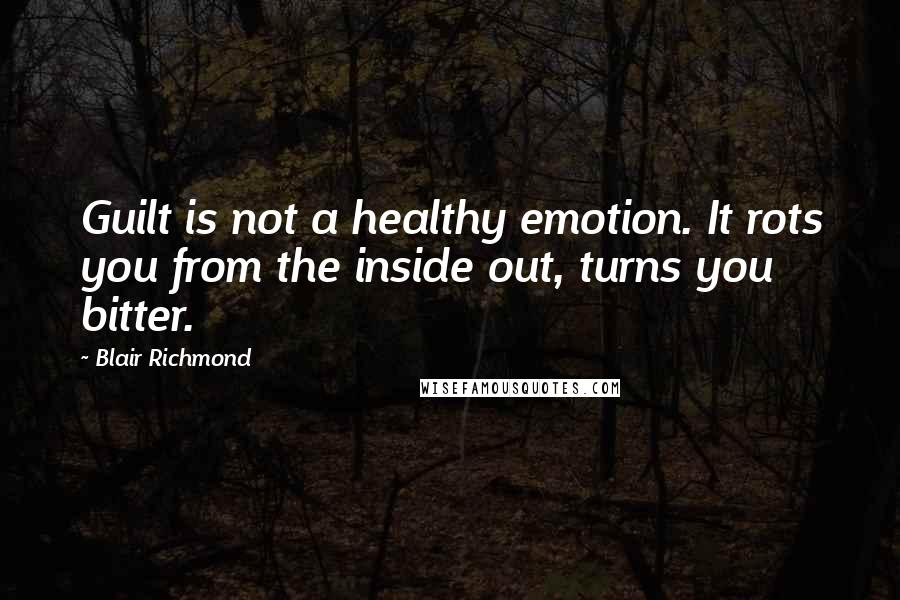 Blair Richmond quotes: Guilt is not a healthy emotion. It rots you from the inside out, turns you bitter.