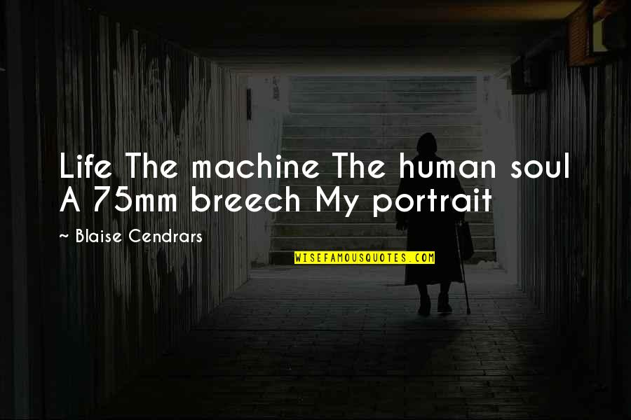 Blaise Cendrars Quotes By Blaise Cendrars: Life The machine The human soul A 75mm