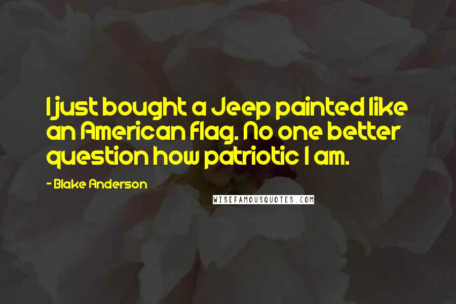 Blake Anderson quotes: I just bought a Jeep painted like an American flag. No one better question how patriotic I am.