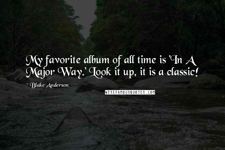 Blake Anderson quotes: My favorite album of all time is 'In A Major Way.' Look it up, it is a classic!