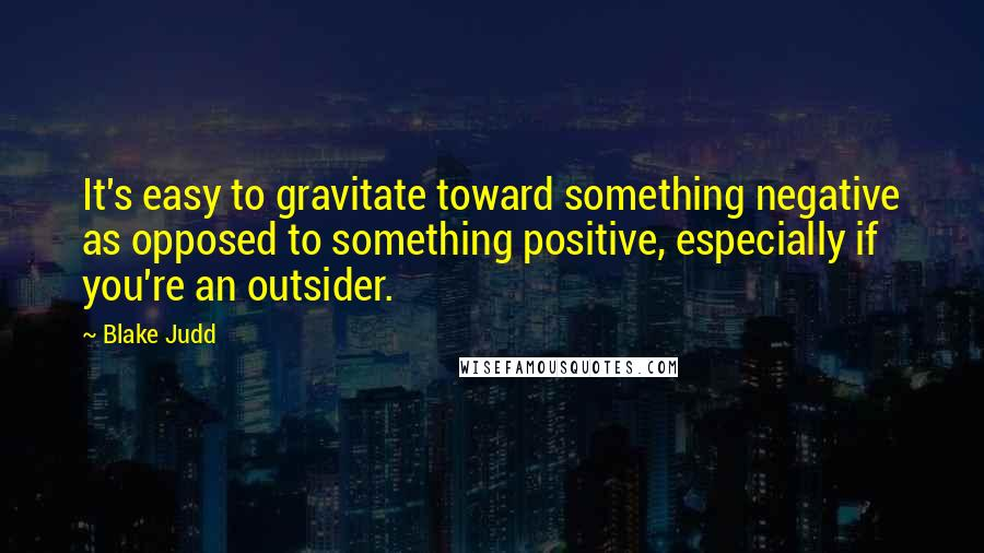 Blake Judd quotes: It's easy to gravitate toward something negative as opposed to something positive, especially if you're an outsider.