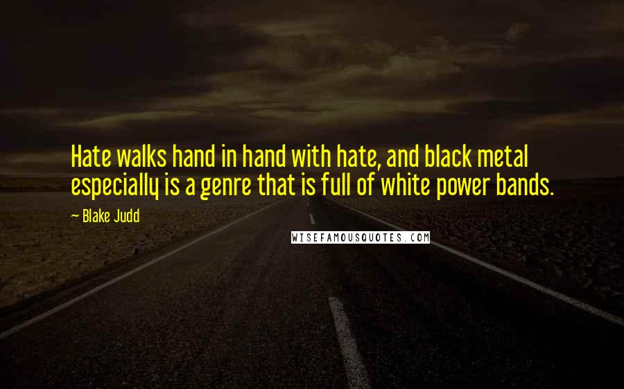 Blake Judd quotes: Hate walks hand in hand with hate, and black metal especially is a genre that is full of white power bands.