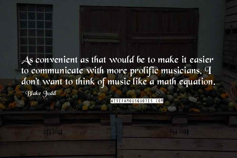 Blake Judd quotes: As convenient as that would be to make it easier to communicate with more prolific musicians, I don't want to think of music like a math equation.