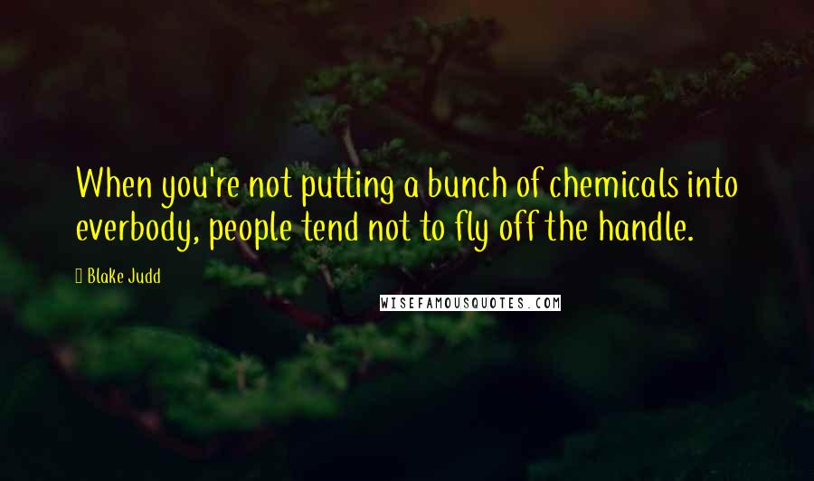 Blake Judd quotes: When you're not putting a bunch of chemicals into everbody, people tend not to fly off the handle.