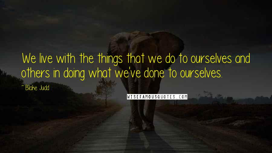 Blake Judd quotes: We live with the things that we do to ourselves and others in doing what we've done to ourselves.