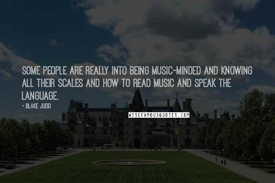 Blake Judd quotes: Some people are really into being music-minded and knowing all their scales and how to read music and speak the language.