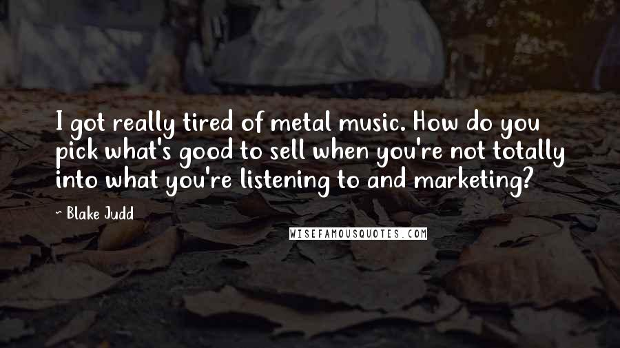 Blake Judd quotes: I got really tired of metal music. How do you pick what's good to sell when you're not totally into what you're listening to and marketing?