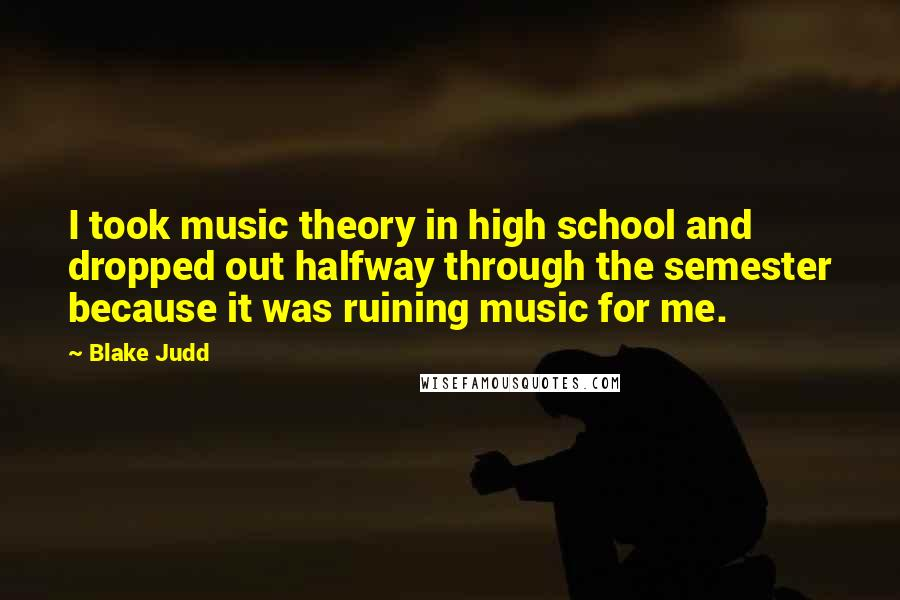 Blake Judd quotes: I took music theory in high school and dropped out halfway through the semester because it was ruining music for me.