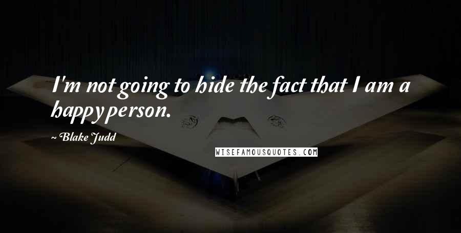 Blake Judd quotes: I'm not going to hide the fact that I am a happy person.
