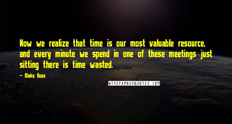 Blake Ross quotes: Now we realize that time is our most valuable resource, and every minute we spend in one of these meetings just sitting there is time wasted.