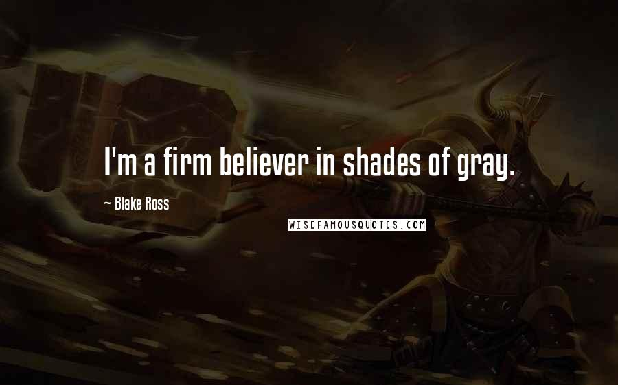 Blake Ross quotes: I'm a firm believer in shades of gray.