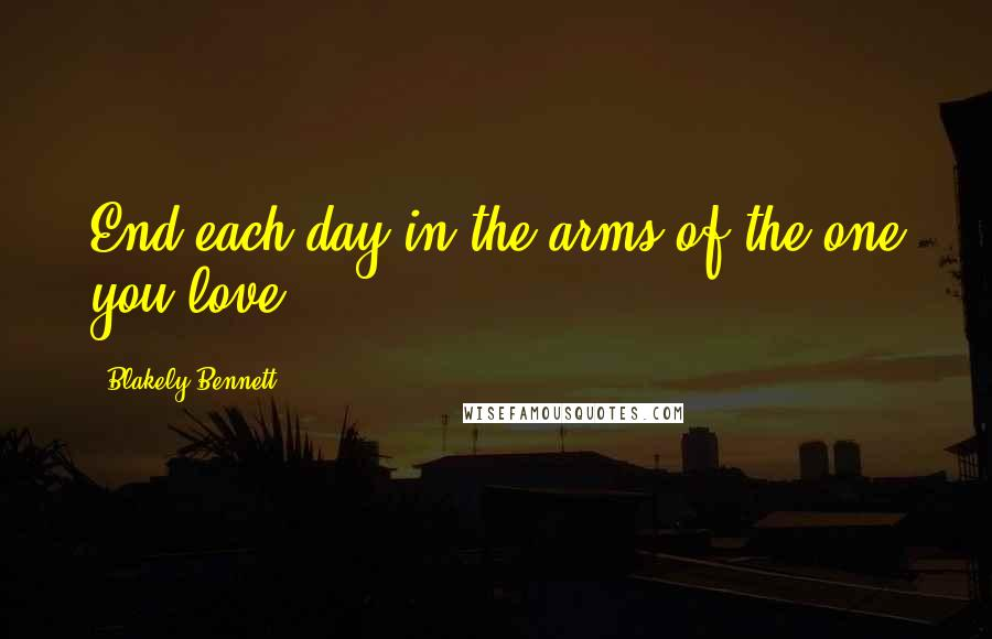 Blakely Bennett quotes: End each day in the arms of the one you love!