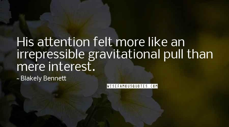 Blakely Bennett quotes: His attention felt more like an irrepressible gravitational pull than mere interest.