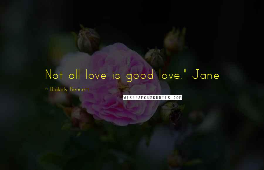 "Blakely Bennett quotes: Not all love is good love."" Jane"