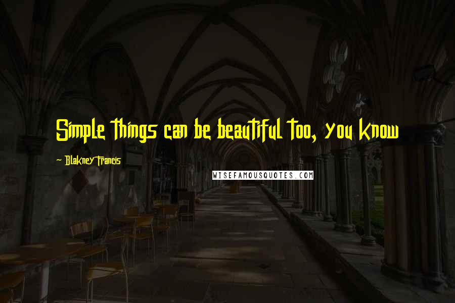 Blakney Francis quotes: Simple things can be beautiful too, you know