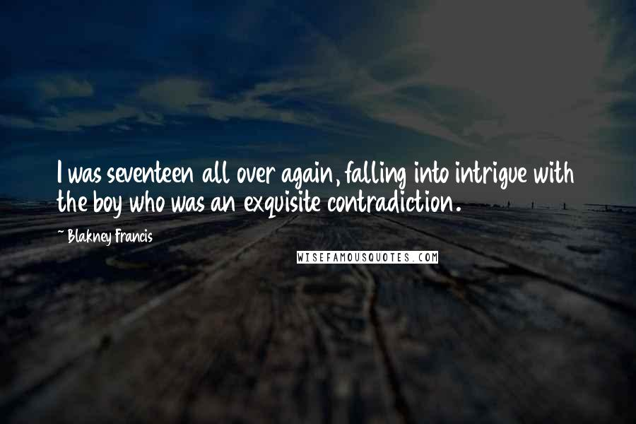 Blakney Francis quotes: I was seventeen all over again, falling into intrigue with the boy who was an exquisite contradiction.