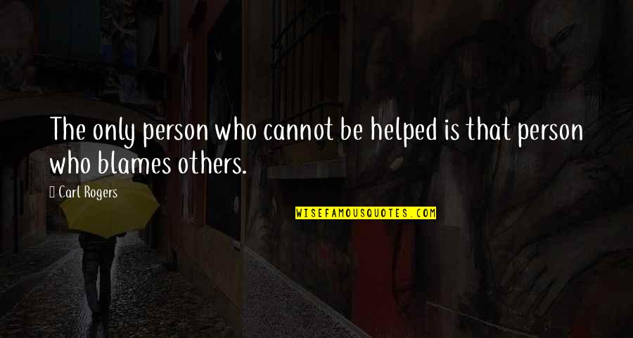 Blames Quotes By Carl Rogers: The only person who cannot be helped is