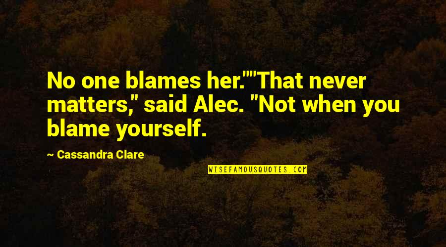 "Blames Quotes By Cassandra Clare: No one blames her.""""That never matters,"" said Alec."