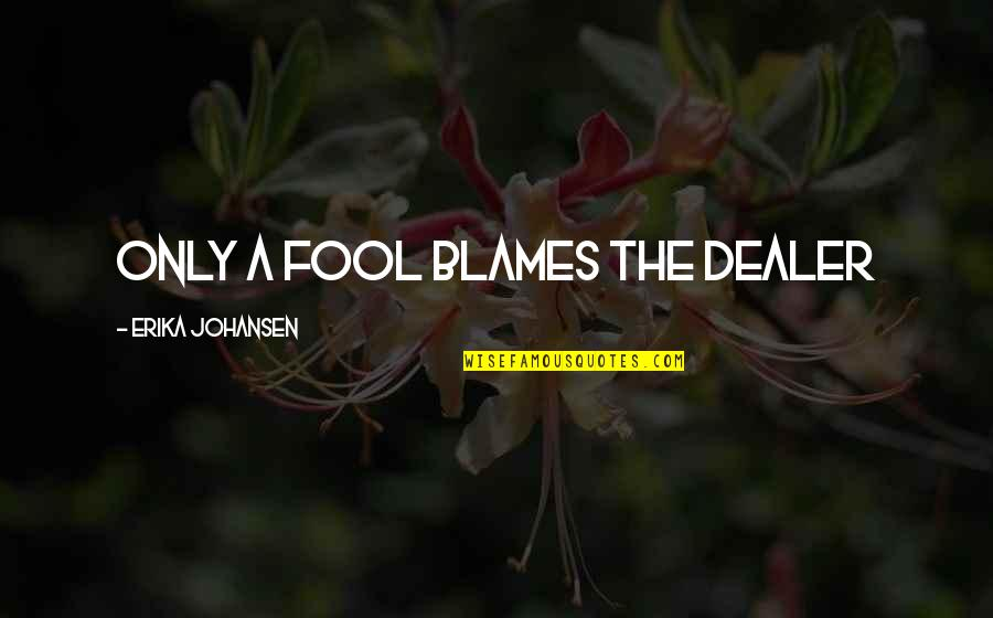 Blames Quotes By Erika Johansen: Only a fool blames the dealer