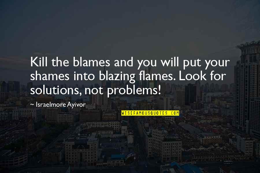 Blames Quotes By Israelmore Ayivor: Kill the blames and you will put your