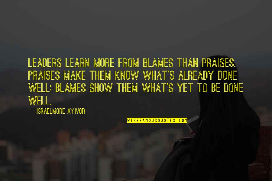 Blames Quotes By Israelmore Ayivor: Leaders learn more from blames than praises. Praises