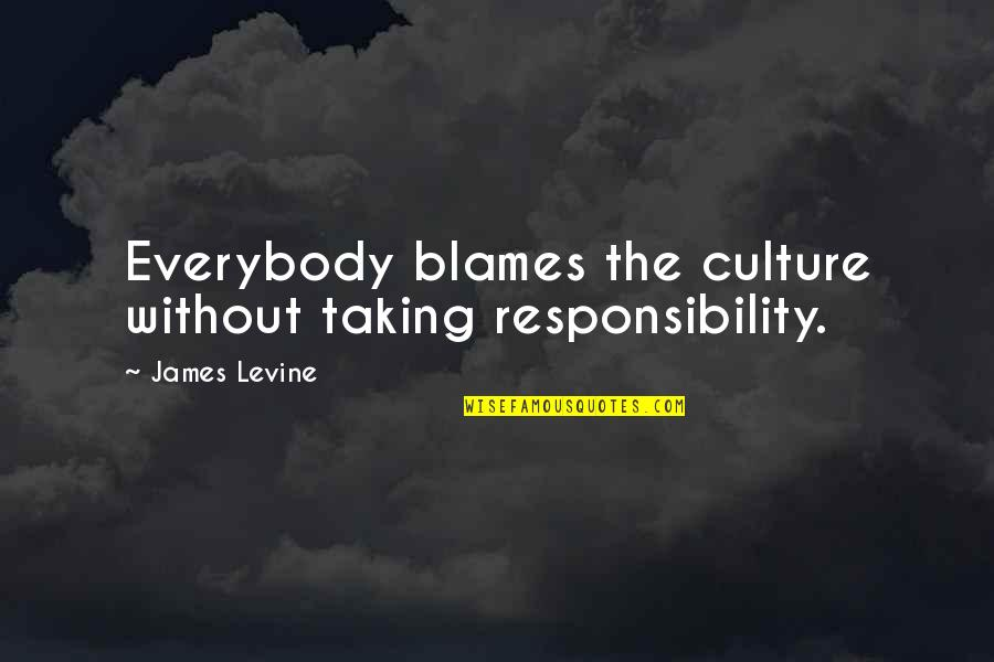 Blames Quotes By James Levine: Everybody blames the culture without taking responsibility.