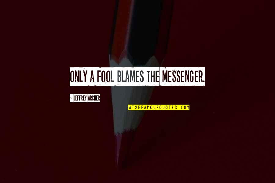 Blames Quotes By Jeffrey Archer: only a fool blames the messenger.