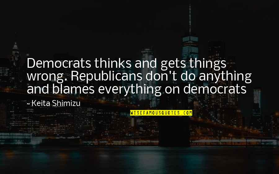 Blames Quotes By Keita Shimizu: Democrats thinks and gets things wrong. Republicans don't