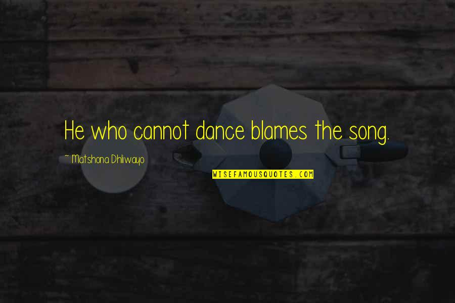 Blames Quotes By Matshona Dhliwayo: He who cannot dance blames the song.