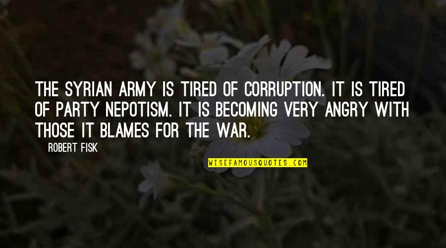 Blames Quotes By Robert Fisk: The Syrian army is tired of corruption. It