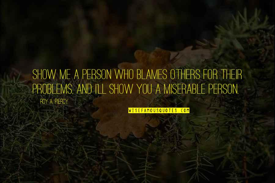 Blames Quotes By Roy A. Piercy: Show me a person who blames others for