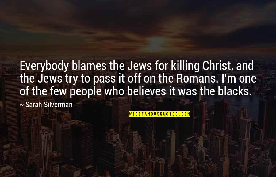 Blames Quotes By Sarah Silverman: Everybody blames the Jews for killing Christ, and