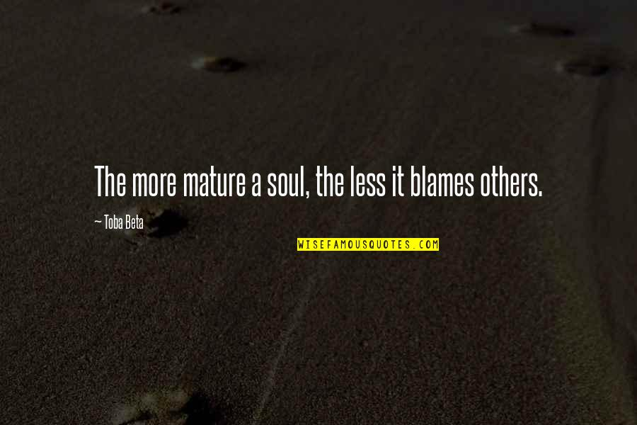 Blames Quotes By Toba Beta: The more mature a soul, the less it