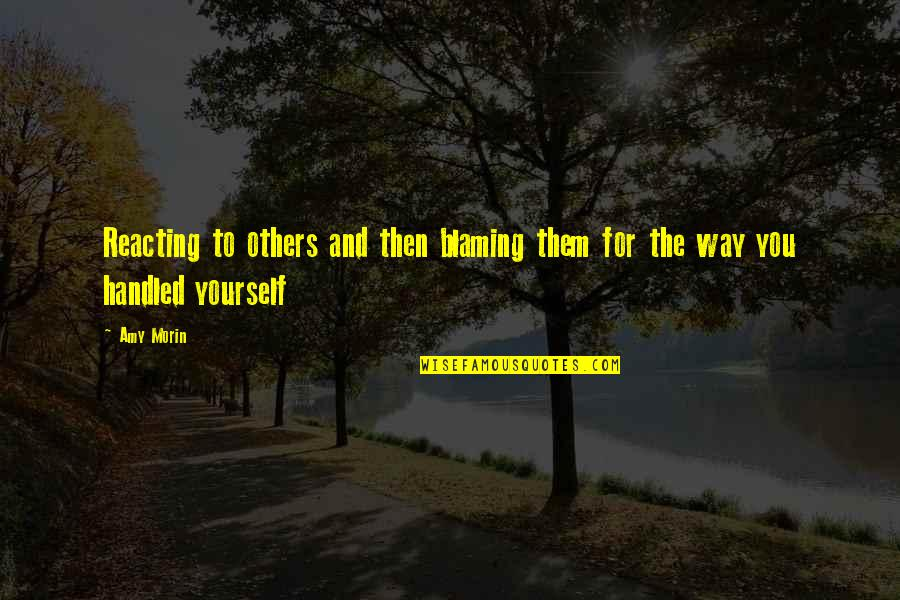 Blaming Others Quotes By Amy Morin: Reacting to others and then blaming them for
