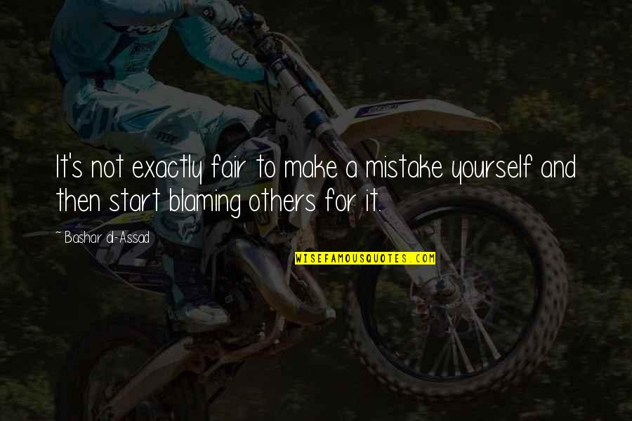 Blaming Others Quotes By Bashar Al-Assad: It's not exactly fair to make a mistake