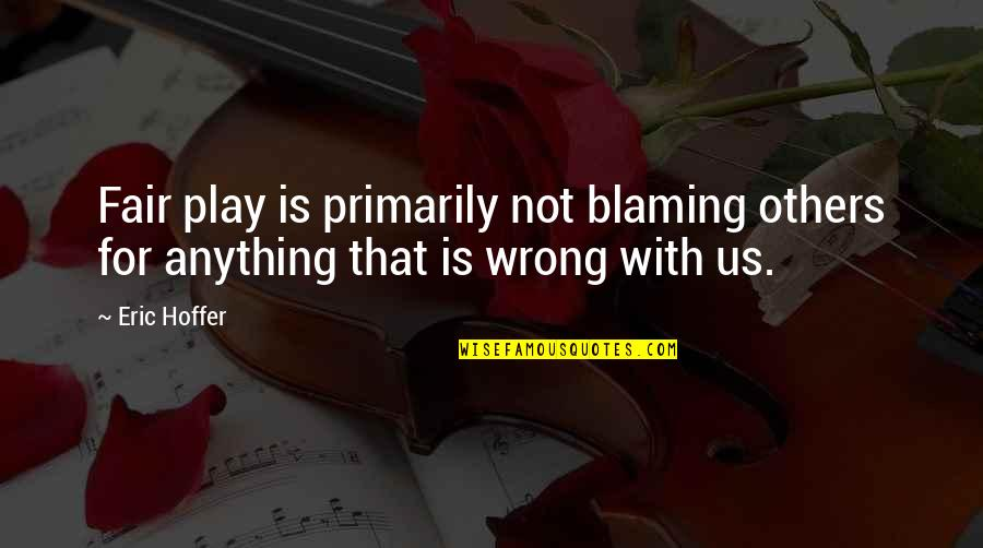 Blaming Others Quotes By Eric Hoffer: Fair play is primarily not blaming others for