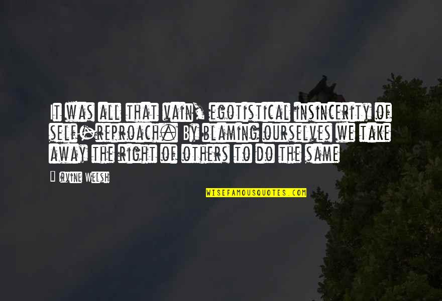 Blaming Others Quotes By Irvine Welsh: It was all that vain, egotistical insincerity of