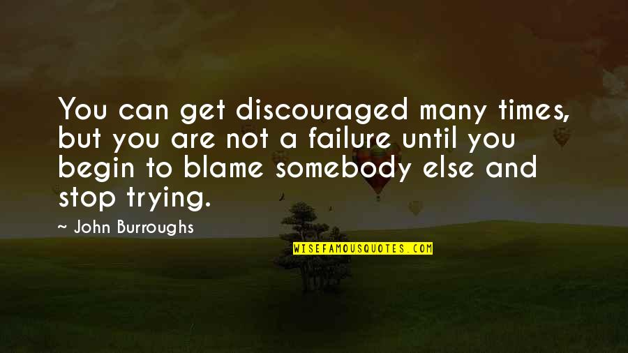 Blaming Others Quotes By John Burroughs: You can get discouraged many times, but you
