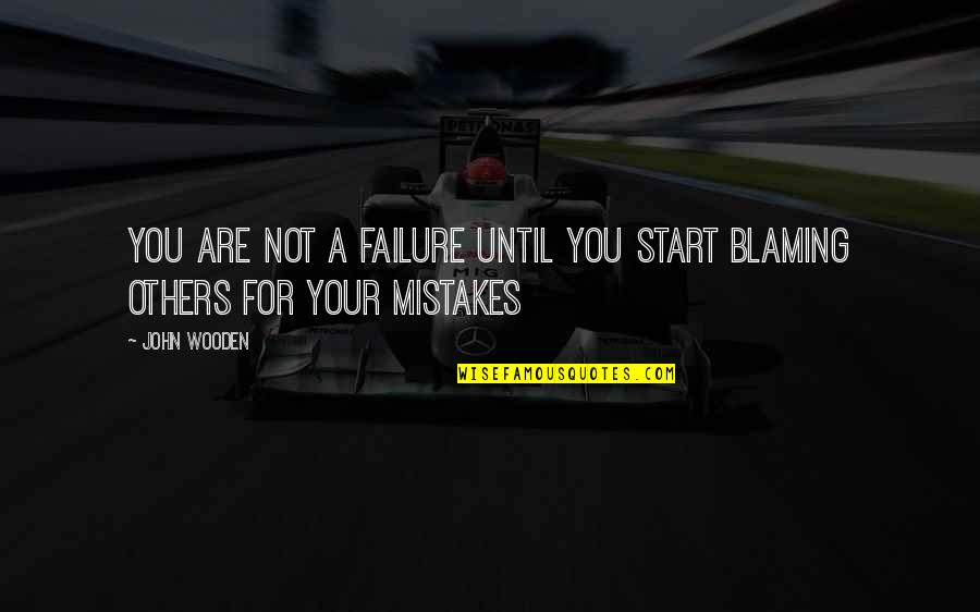 Blaming Others Quotes By John Wooden: You are not a failure until you start