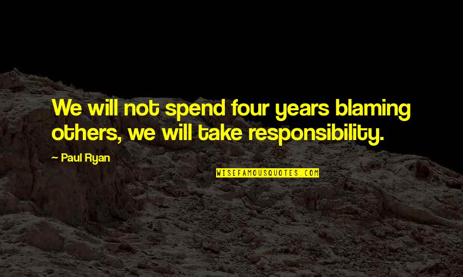 Blaming Others Quotes By Paul Ryan: We will not spend four years blaming others,