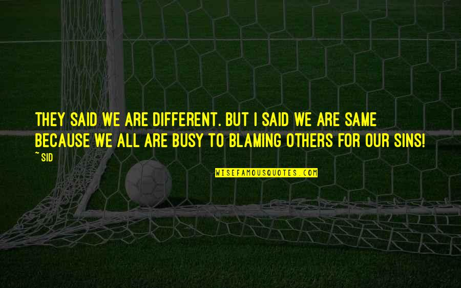 Blaming Others Quotes By Sid: They said we are different. but I Said